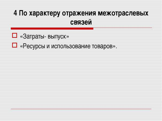 4 По характеру отражения межотраслевых связей «Затраты- выпуск» «Ресурсы и ис...