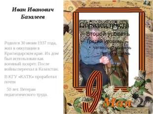 Иван Иванович Базалеев Родился 30 июня 1937 года, жил в оккупации в Краснодар
