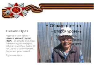 Скаков Ораз Родился в селе Уркор – «Колхоз имени 21 летия РККА» 18 августа 1