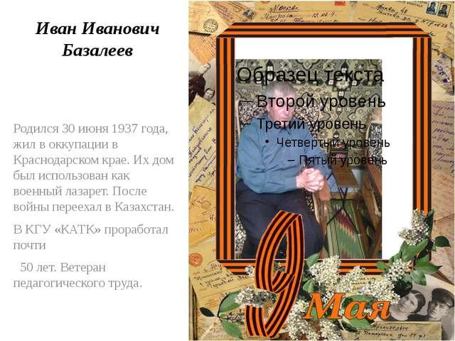 Иван Иванович Базалеев Родился 30 июня 1937 года, жил в оккупации в Краснодар...