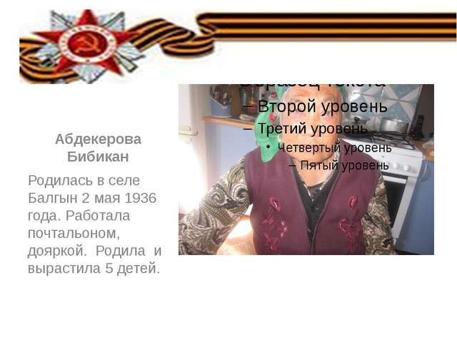Абдекерова Бибикан Родилась в селе Балгын 2 мая 1936 года. Работала почтальо...