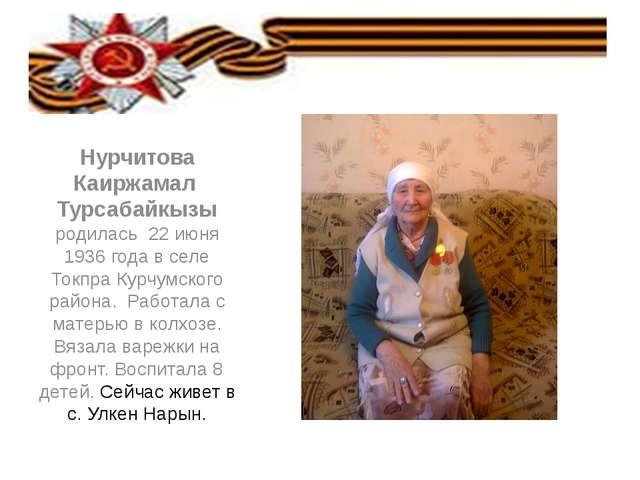 Нурчитова Каиржамал Турсабайкызы родилась 22 июня 1936 года в селе Токпра Ку...