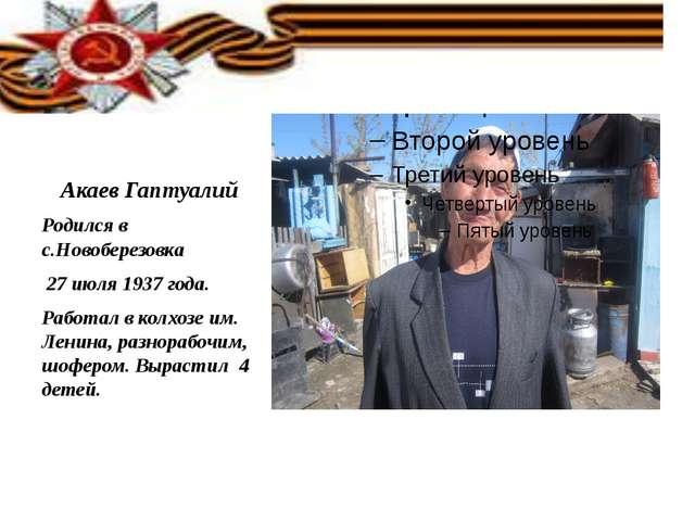 Акаев Гаптуалий Родился в с.Новоберезовка 27 июля 1937 года. Работал в колхо...