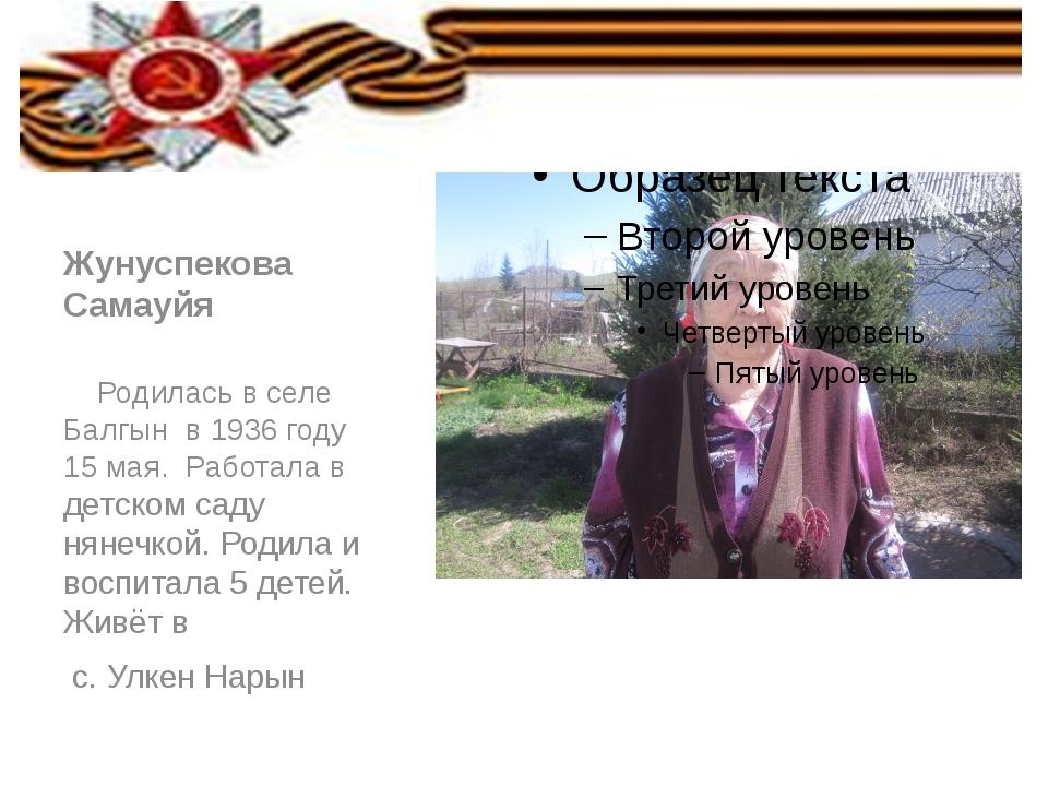 Жунуспекова Самауйя Родилась в селе Балгын в 1936 году 15 мая. Работала в де...