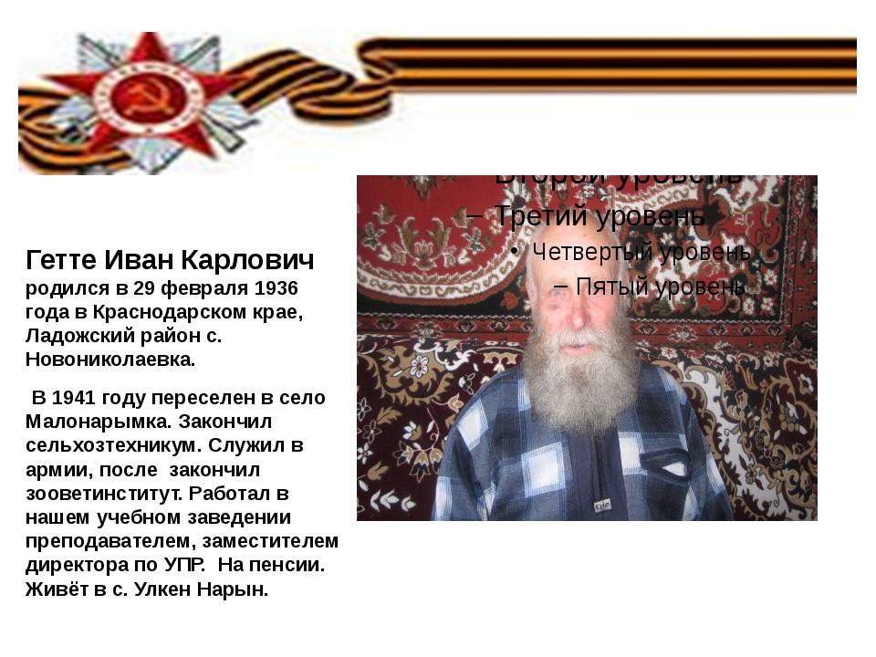Гетте Иван Карлович родился в 29 февраля 1936 года в Краснодарском крае, Лад...
