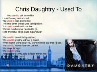 Chris Daughtry - Used To 	You used to talk to me like I was the only one arou