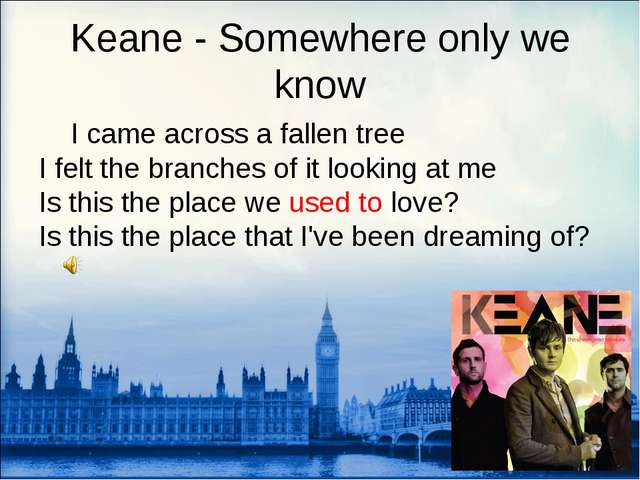 Keane - Somewhere only we know 	I came across a fallen tree I felt the branch...
