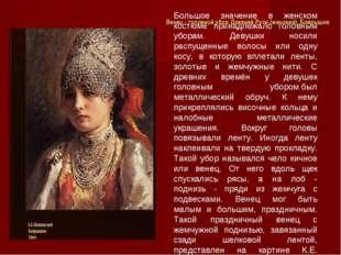 Большое значение в женском костюме принадлежало головным уборам. Девушки носи
