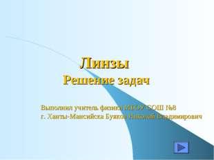 Линзы Решение задач Выполнил учитель физики МБОУ СОШ №8 г. Ханты-Мансийска Бу