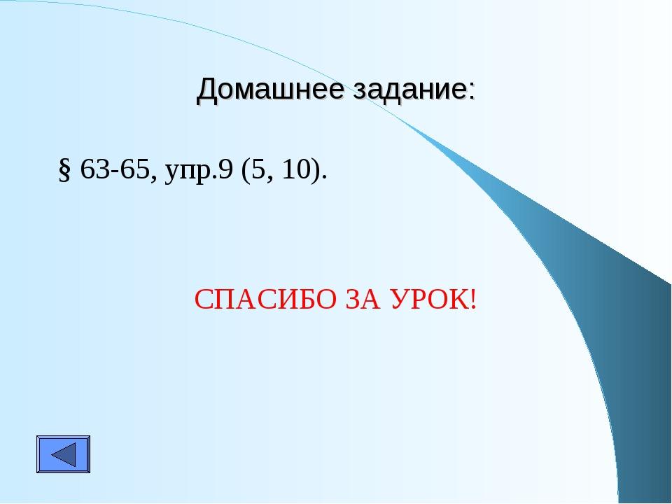 Домашнее задание: § 63-65, упр.9 (5, 10). СПАСИБО ЗА УРОК!