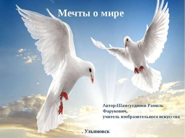 Мечты о мире Автор:Шамсутдинов Рамиль Фарукович, учитель изобразительного иск...