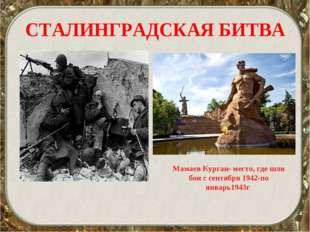 СТАЛИНГРАДСКАЯ БИТВА Мамаев Курган- место, где шли бои с сентября 1942-по янв