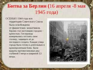 Битва за Берлин (16 апреля -8 мая 1945 года) ОСЕНЬЮ 1944 года вся территория