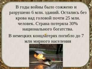 В годы войны было сожжено и разрушено 6 млн. зданий. Остались без крова над г