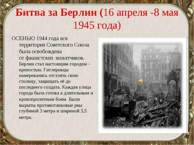 Битва за Берлин (16 апреля -8 мая 1945 года) ОСЕНЬЮ 1944 года вся территория...