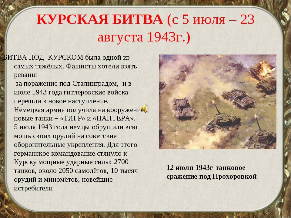 КУРСКАЯ БИТВА (с 5 июля – 23 августа 1943г.) БИТВА ПОД КУРСКОМ была одной из...
