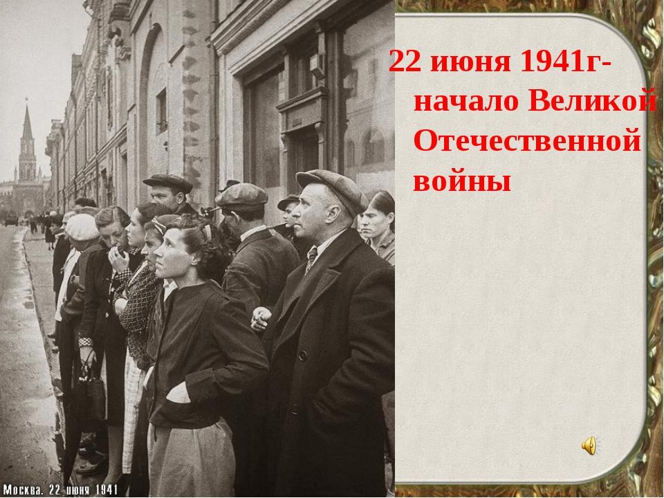 22 июня 1941г-начало Великой Отечественной войны