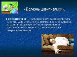 «Болезнь цивилизации». Гиподинами́я— нарушение функций организма (опорно-дв