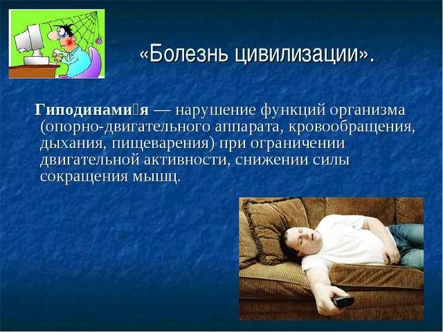 «Болезнь цивилизации». Гиподинами́я— нарушение функций организма (опорно-дв...
