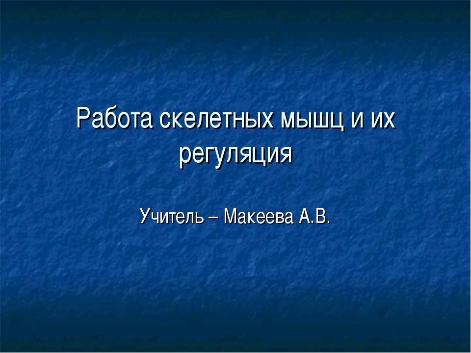 Работа скелетных мышц и их регуляция Учитель – Макеева А.В.