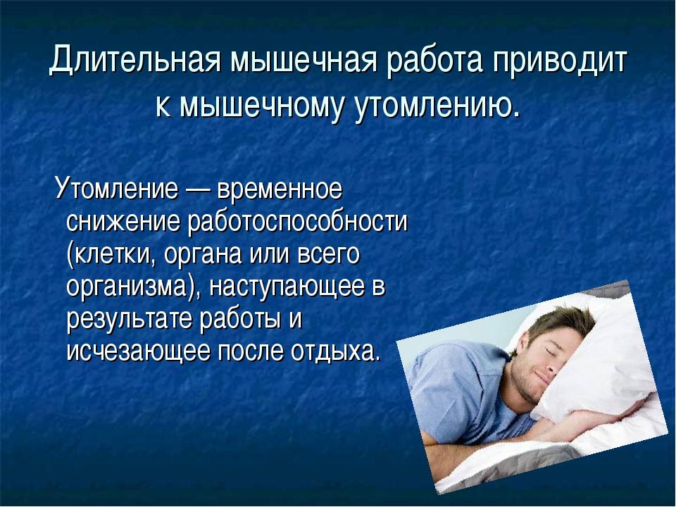 Длительная мышечная работа приводит к мышечному утомлению. Утомление — времен...