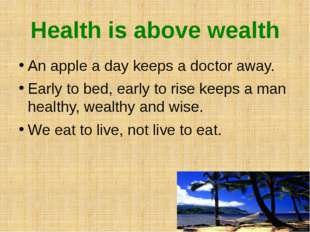 Health is above wealth An apple a day keeps a doctor away. Early to bed, earl