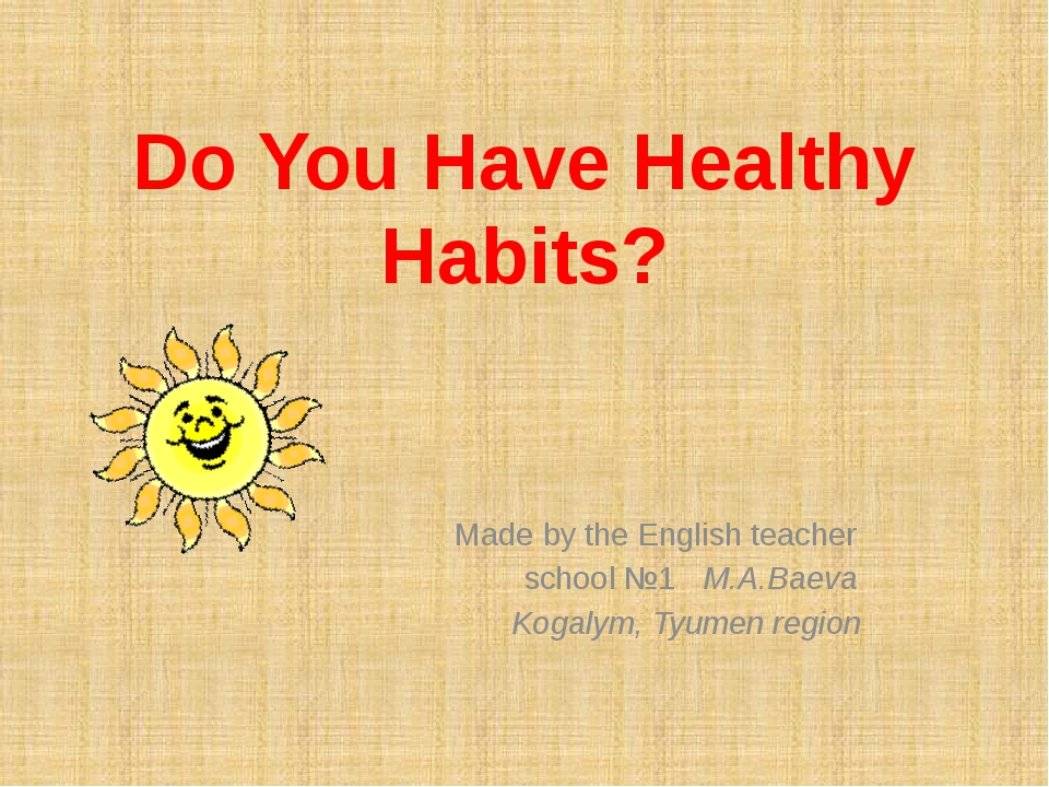 Do You Have Healthy Habits? Made by the English teacher school №1 M.A.Baeva K...