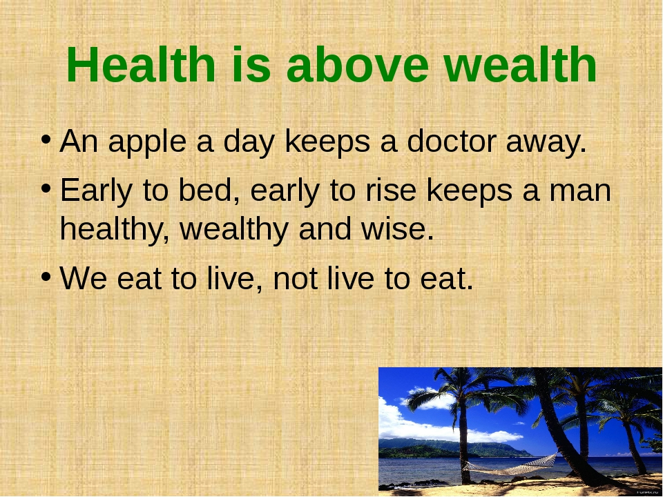 Health is above wealth An apple a day keeps a doctor away. Early to bed, earl...