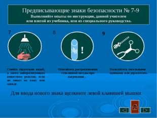Предписывающие знаки безопасности № 7-9 Выполняйте опыты по инструкции, данн