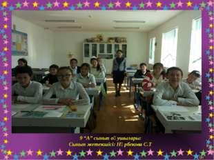 """9 """"А"""" сынып оқушылары: Сынып жетекшісі: Нұрбекова С.Т"""