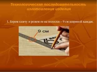 Технологическая последовательность изготовления изделия 1. Берем газету и реж