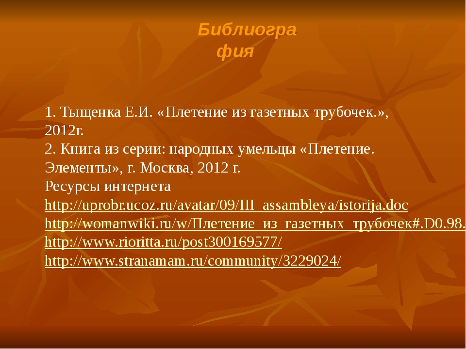 Библиография  1. Тыщенка Е.И. «Плетение из газетных трубочек.», 2012г. 2. Кн...