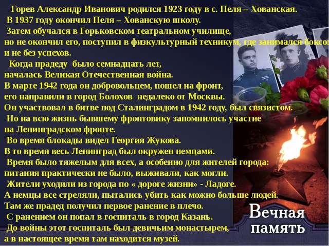 Горев Александр Иванович родился 1923 году в с. Пеля – Хованская. В 1937 год...