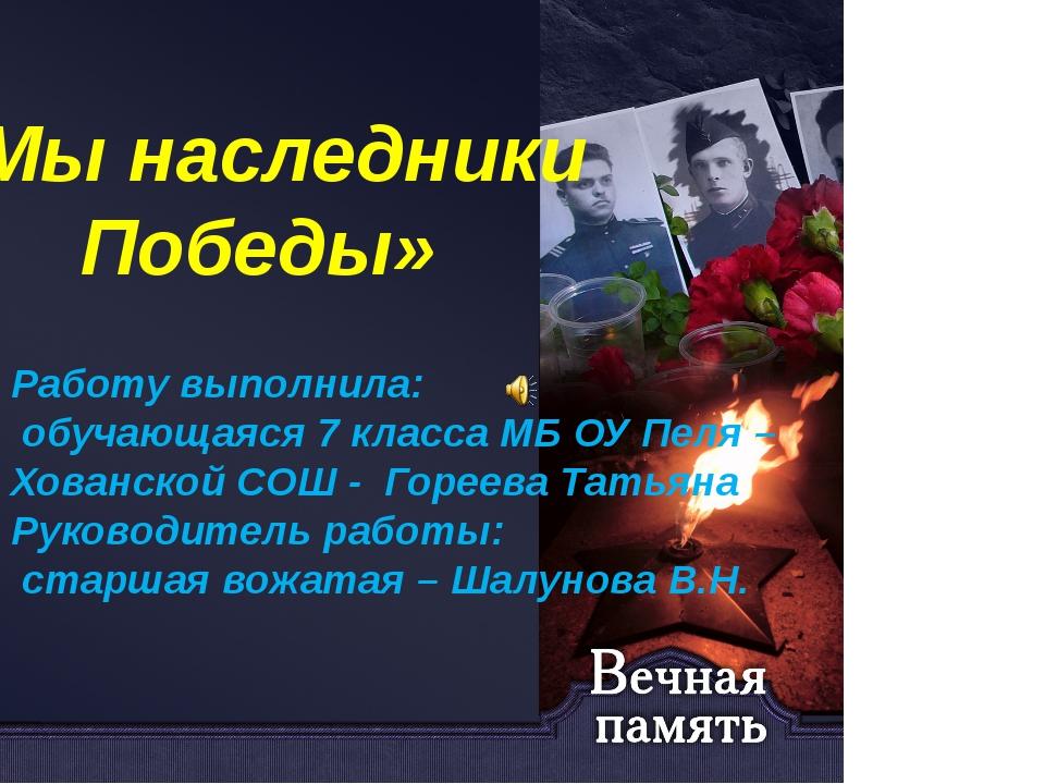 «Мы наследники Победы» Работу выполнила: обучающаяся 7 класса МБ ОУ Пеля – Хо...