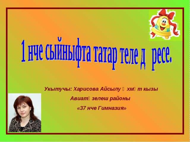 Укытучы: Харисова Айсылу Әхмәт кызы Авиатөзелеш районы «37 нче Гимназия»