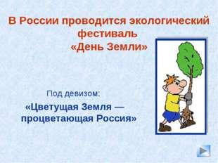 В России проводится экологический фестиваль «День Земли» Под девизом: «Цветущ