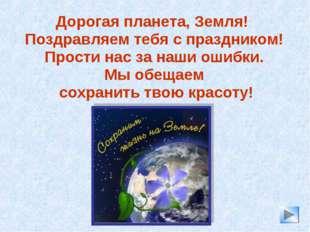 Дорогая планета, Земля! Поздравляем тебя с праздником! Прости нас за наши оши
