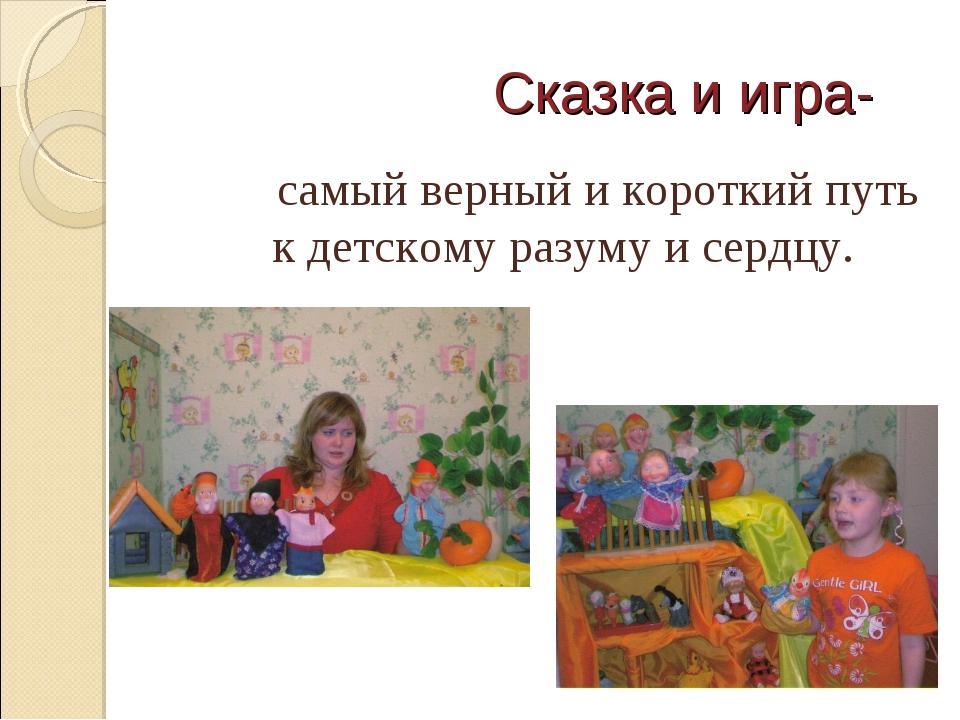 Сказка и игра- самый верный и короткий путь к детскому разуму и сердцу.