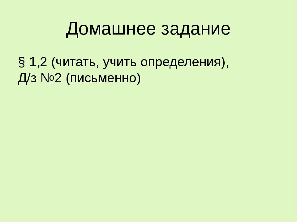 Домашнее задание § 1,2 (читать, учить определения), Д/з №2 (письменно)