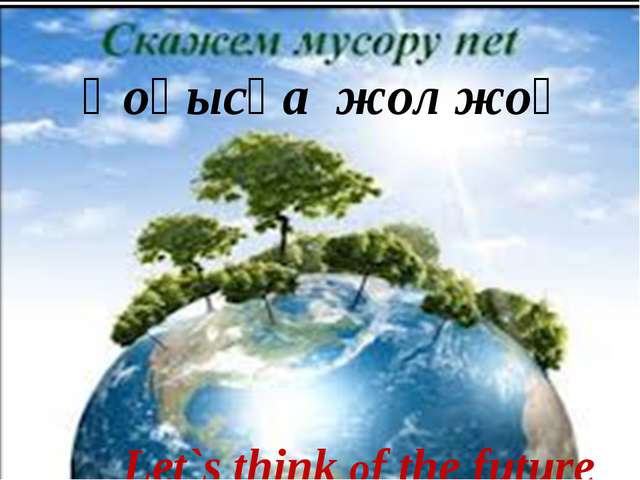 Қоқысқа жол жоқ Let`s think of the future