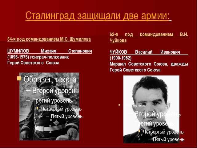 Сталинград защищали две армии: 62-я под командованием В.И. Чуйкова ЧУЙКОВ Вас...