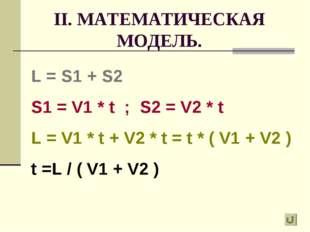 II. МАТЕМАТИЧЕСКАЯ МОДЕЛЬ. L = S1 + S2 S1 = V1 * t ; S2 = V2 * t L = V1 * t +