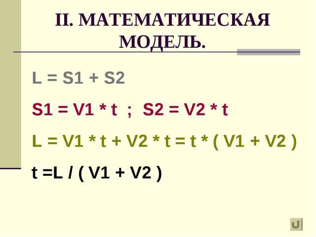 II. МАТЕМАТИЧЕСКАЯ МОДЕЛЬ. L = S1 + S2 S1 = V1 * t ; S2 = V2 * t L = V1 * t +...