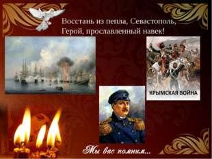 Восстань из пепла, Севастополь, Герой, прославленный навек!