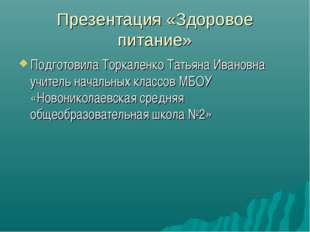 Презентация «Здоровое питание» Подготовила Торкаленко Татьяна Ивановна учител