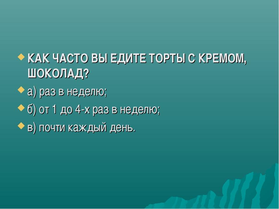 КАК ЧАСТО ВЫ ЕДИТЕ ТОРТЫ C КРЕМОМ, ШОКОЛАД? а) раз в неделю; б) от 1 до 4-х р...