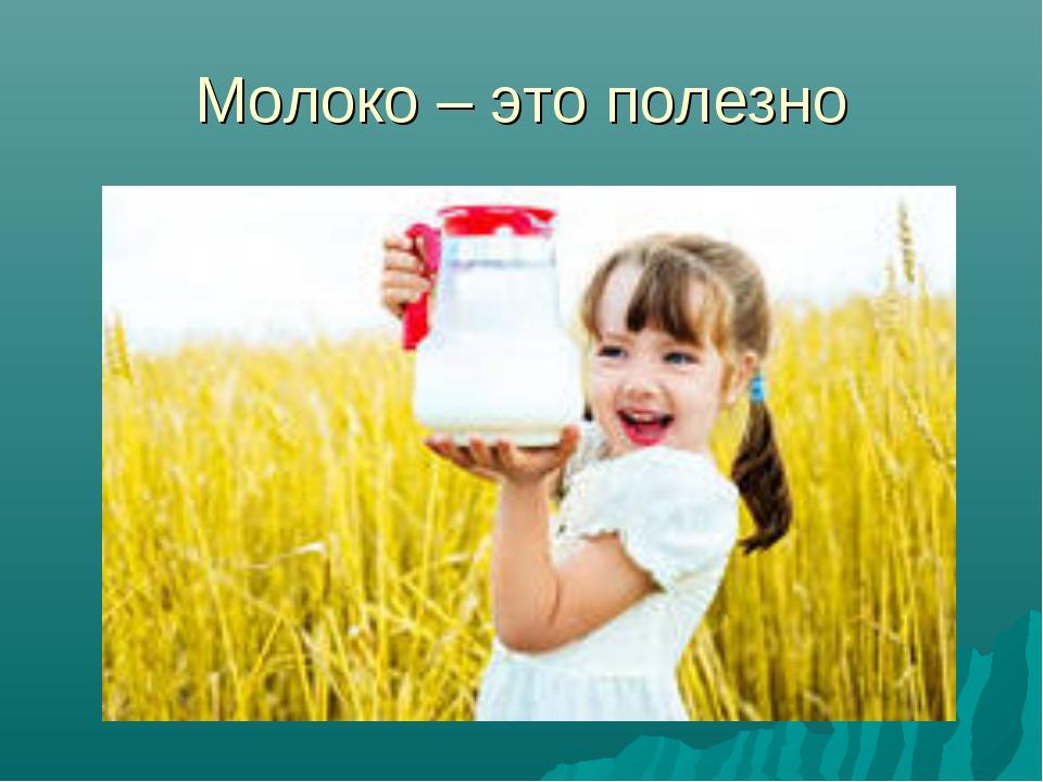 Молоко – это полезно
