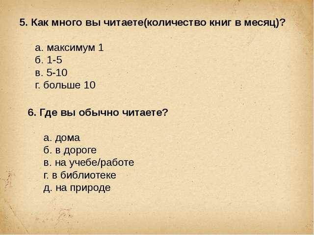 5. Как много вы читаете(количество книг в месяц)? а. максимум 1 б. 1-5 в....