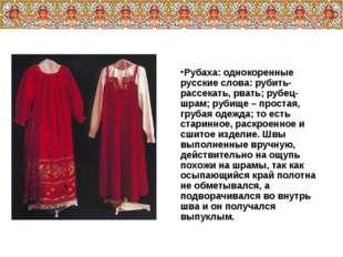 Рубаха: однокоренные русские слова: рубить- рассекать, рвать; рубец- шрам; ру