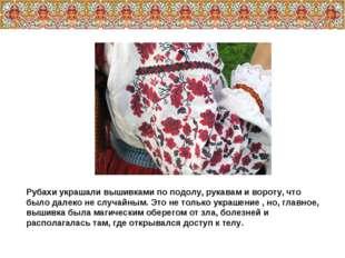 Рубахи украшали вышивками по подолу, рукавам и вороту, что было далеко не слу